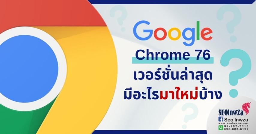 Google Chrome 76 เวอร์ชั่นล่าสุด มีอะไรมาใหม่บ้าง