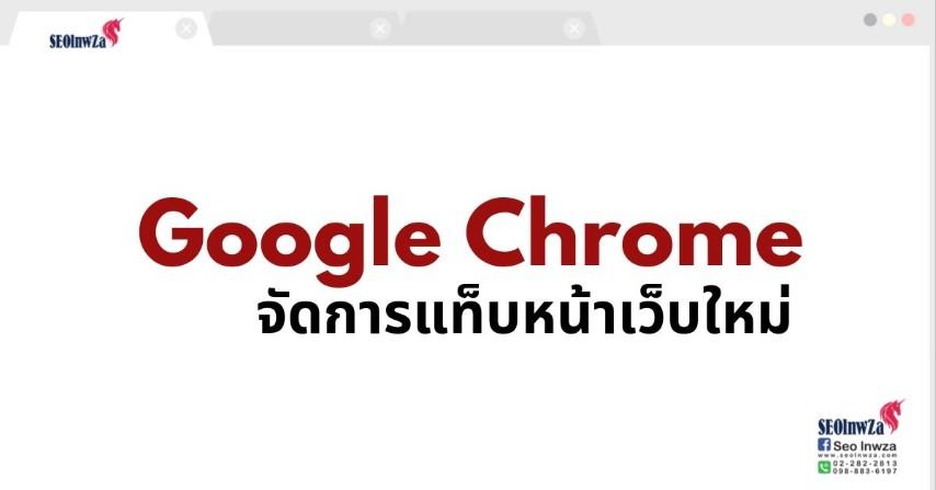 Google Chrome จัดการแท็บหน้าเว็บใหม่ ใช้งานดีขึ้น