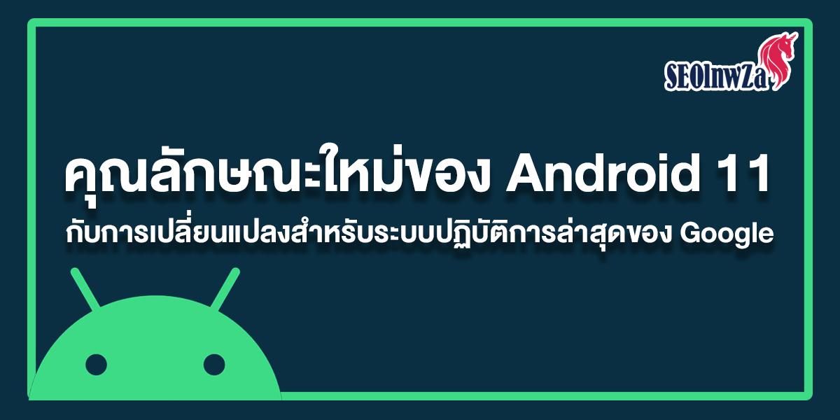 คุณลักษณะใหม่ของ Android 11 กับการเปลี่ยนแปลงระบบล่าสุดของ Google