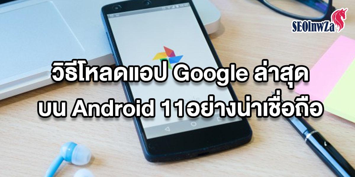 วิธีโหลดแอป Google ล่าสุดบน Android 11 อย่างน่าเชื่อถือ