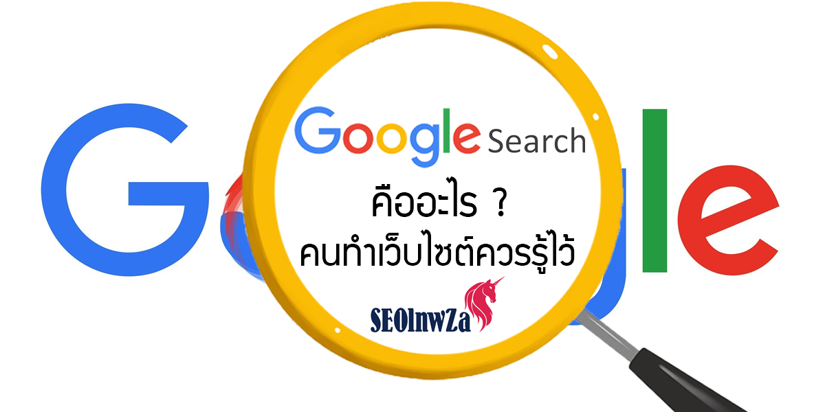 Google Search คืออะไร ? คนทำเว็บไซต์ควรรู้ไว้