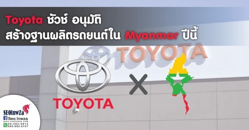 Toyota ชี้ชัวช์ อนุมัติสร้างฐานผลิตรถยนต์ใน พม่า ปีนี้