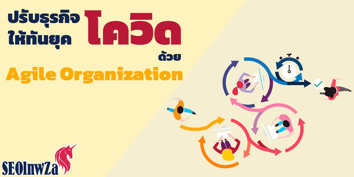 ปรับ ธุรกิจ ให้ทันยุค โควิด ด้วย Agile Organization